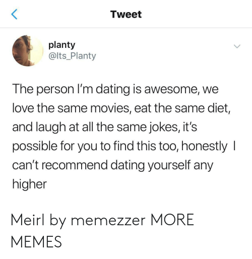 Dank, Dating, and Love: Tweet  planty  @lts_Planty  The person I'm dating is awesome, we  love the same movies, eat the same diet,  and laugh at all the same jokes, it's  possible for you to find this too, honestly  can't recommend dating yourself any  higher Meirl by memezzer MORE MEMES