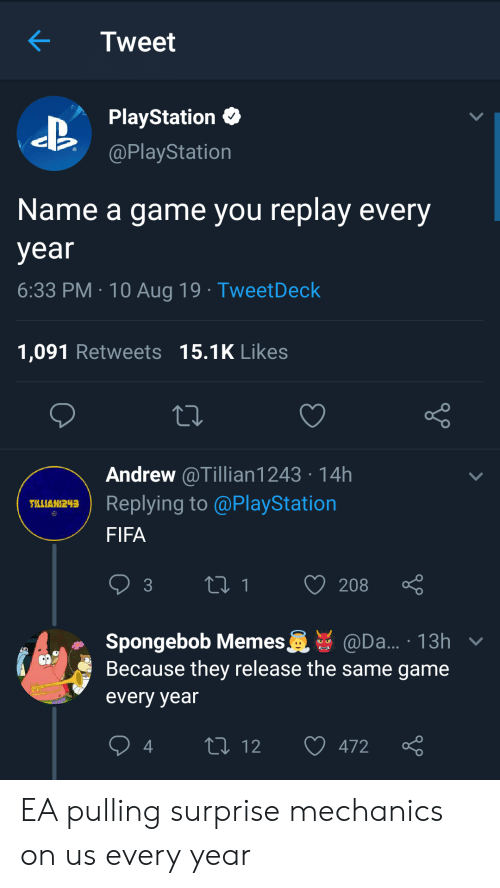 Name A: Tweet  PlayStation  @PlayStation  Name a game you replay every  year  6:33 PM 10 Aug 19 TweetDeck  1,091 Retweets 15.1K Likes  Andrew @Tillian1243 14h  Replying to @PlayStation  TLLIAN243  FIFA  t1  208  3  Spongebob Memes  Because they release the same game  @Da... 13h v  every year  L 12  472 EA pulling surprise mechanics on us every year