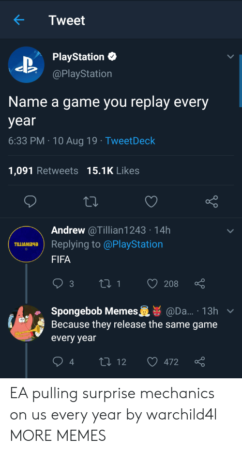 Name A: Tweet  PlayStation  @PlayStation  Name a game you replay every  year  6:33 PM 10 Aug 19 TweetDeck  1,091 Retweets 15.1K Likes  Andrew @Tillian1243 14h  Replying to @PlayStation  TLLIAN243  FIFA  t1  208  3  Spongebob Memes  Because they release the same game  @Da... 13h v  every year  L 12  472 EA pulling surprise mechanics on us every year by warchild4l MORE MEMES