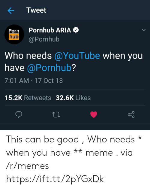 Pornhub Aria: Tweet  Porn Pornhub ARIA  hub Pornhub  Who needs@YouTube when you  have @Pornhub?  7:01 AM 17 Oct 18  15.2K Retweets 32.6K Likes  o D This can be good , Who needs * when you have ** meme . via /r/memes https://ift.tt/2pYGxDk