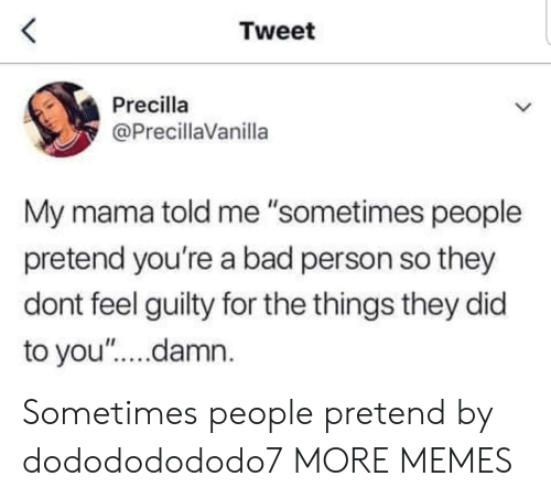 "Bad Person: Tweet  Precilla  @PrecillaVanilla  My mama told me ""sometimes people  pretend you're a bad person so they  dont feel guilty for the things they did  to you'""....damn. Sometimes people pretend by dodododododo7 MORE MEMES"