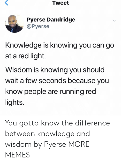 Knowledge Is: Tweet  Pyerse Dandridge  @Pyerse  Knowledge is knowing you can go  at a red light  Wisdom is knowing you should  wait a few seconds because you  know people are running red  lights You gotta know the difference between knowledge and wisdom by Pyerse MORE MEMES