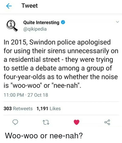 "Police, Quite, and Debate: Tweet  Quite Interesting  aqikipedia  1  In 2015, Swindon police apologised  for using their sirens unnecessarily on  a residential street - they were trying  to settle a debate among a group of  four-year-olds as to whether the noise  is ""woo-woo"" or ""nee-nah""  11:00 PM 27 Oct 18  Il  303 Retweets 1,191 Likes Woo-woo or nee-nah?"