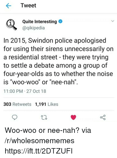 "Police, Quite, and Debate: Tweet  Quite Interesting  aqikipedia  1  In 2015, Swindon police apologised  for using their sirens unnecessarily on  a residential street - they were trying  to settle a debate among a group of  four-year-olds as to whether the noise  is ""woo-woo"" or ""nee-nah""  11:00 PM 27 Oct 18  Il  303 Retweets 1,191 Likes Woo-woo or nee-nah? via /r/wholesomememes https://ift.tt/2DTZUFI"