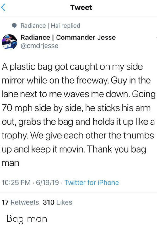 jesse: Tweet  Radiance | Hai replied  Radiance | Commander Jesse  @cmdrjesse  A plastic bag got caught on my side  mirror while on the freeway. Guy in the  lane next to me waves me down. Going  70 mph side by side, he sticks his arm  out, grabs the bag and holds it up like a  trophy. We give each other the thumbs  up and keep it movin. Thank you bag  man  10:25 PM 6/19/19 Twitter for iPhone  17 Retweets 310 Likes Bag man