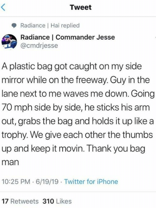 jesse: Tweet  Radiance Hai replied  Radiance | Commander Jesse  @cmdrjesse  A plastic bag got caught on my side  mirror while on the freeway. Guy in the  lane next to me waves me down. Going  70 mph side by side, he sticks his arm  out, grabs the bag and holds it up like a  trophy. We give each other the thumbs  up and keep it movin. Thank you bag  man  10:25 PM 6/19/19 Twitter for iPhone  17 Retweets 310 Likes
