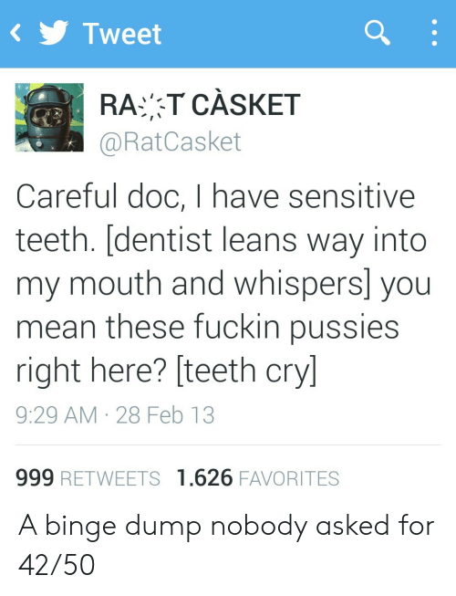 doc: Tweet  RAT CÀSKET  @RatCasket  Careful doc, I have sensitive  teeth. [dentist leans way into  my mouth and whispers] you  mean these fuckin pussies  right here? [teeth cry]  9:29 AM 28 Feb 13  999 RETWEETS 1.626 FAVORITES A binge dump nobody asked for 42/50
