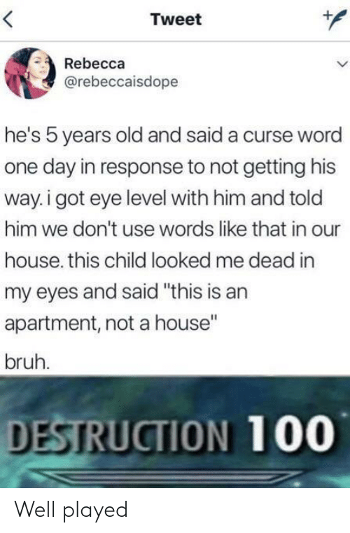 "Curse Word: Tweet  Rebecca  @rebeccaisdope  he's 5 years old and said a curse word  one day in response to not getting his  way. i got eye level with him and told  him we don't use words like that in our  house. this child looked me dead in  my eyes and said ""this is an  apartment, not a house""  bruh.  DESTRUCTION 100 Well played"