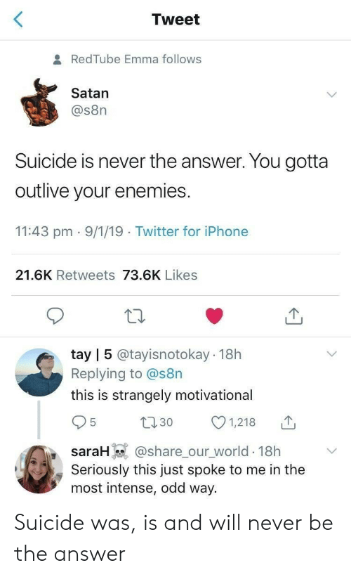 Srh: Tweet  RedTube Emma follows  Satan  @s8n  Suicide is never the answer. You gotta  outlive your enemies  11:43 pm 9/1/19 Twitter for iPhone  21.6K Retweets 73.6K Likes  tay | 5 @tayisnotokay 18h  Replying to @s8n  this is strangely motivational  30  srH@share_our world 18h  1,218  Seriously this just spoke to me in the  most intense, odd way. Suicide was, is and will never be the answer
