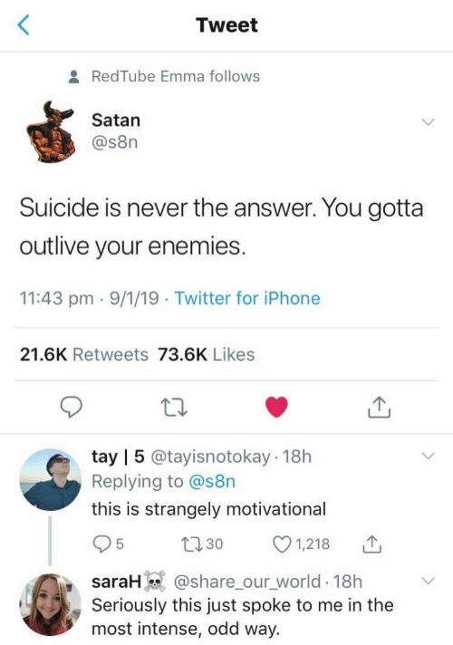 Tay: Tweet  RedTube Emma follows  Satan  @s8n  Suicide is never the answer. You gotta  outlive your enemies.  11:43 pm 9/1/19 Twitter for iPhone  21.6K Retweets 73.6K Likes  tay | 5 @tayisnotokay 18h  Replying to @s8n  this is strangely motivational  1,218  L30  saraH @share_our_world 18h  Seriously this just spoke to me in the  most intense, odd way.