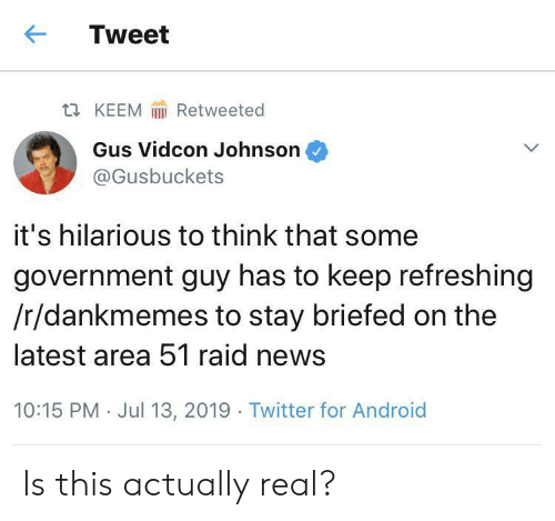 13 2019: Tweet  Retweeted  t KEEM  Gus Vidcon Johnson  @Gusbuckets  it's hilarious to think that some  government guy has to keep refreshing  /r/dankmemes to stay briefed on the  latest area 51 raid news  10:15 PM Jul 13, 2019 Twitter for Android Is this actually real?