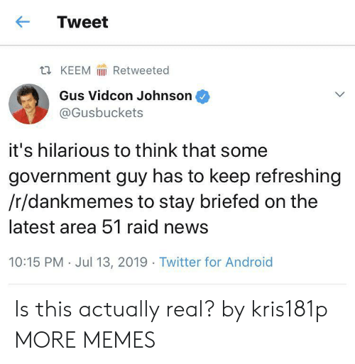 13 2019: Tweet  Retweeted  t KEEM  Gus Vidcon Johnson  @Gusbuckets  it's hilarious to think that some  government guy has to keep refreshing  /r/dankmemes to stay briefed on the  latest area 51 raid news  10:15 PM Jul 13, 2019 Twitter for Android Is this actually real? by kris181p MORE MEMES