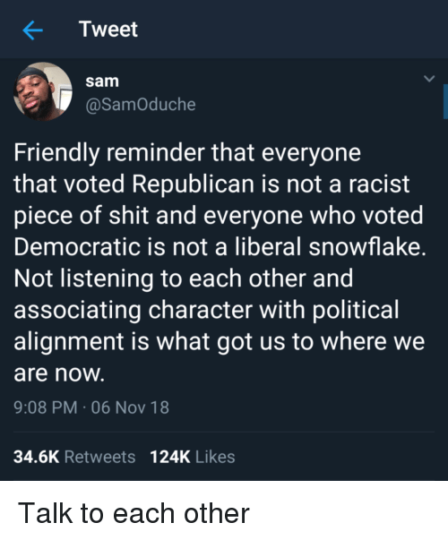 Shit, Racist, and Piece of Shit: Tweet  sam  @SamOduche  Friendly reminder that everyone  that voted Republican is not a racist  piece of shit and everyone who voted  Democratic is not a liberal snowflake  Not listening to each other and  associating character with political  alignment is what got us to where we  are noW  9:08 PM-06 Nov 18  34.6K Retweets 124K Likes Talk to each other