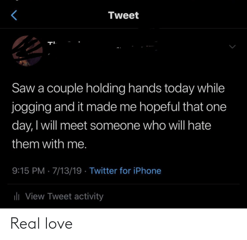 Iphone, Love, and Saw: Tweet  Saw a couple holding hands today while  jogging and it made me hopeful that one  day, I will meet someone who will hate  them with me.  9:15 PM 7/13/19 Twitter for iPhone  liView Tweet activity Real love