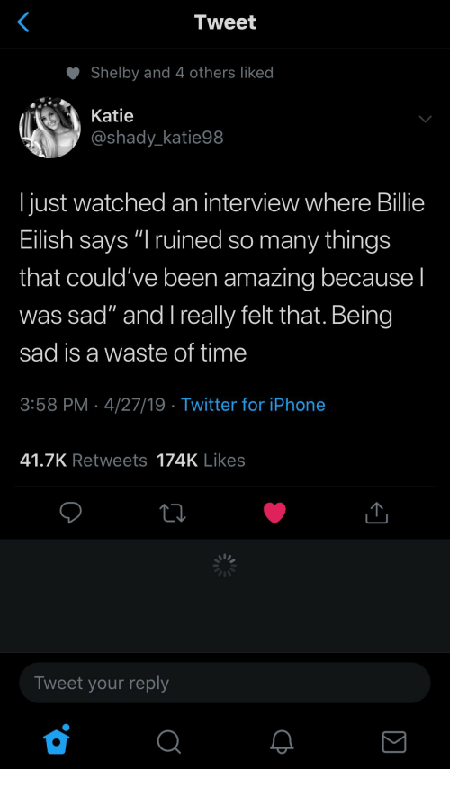 "Iphone, Twitter, and Time: Tweet  Shelby and 4 others liked  Katie  @shady_katie98  I just watched an interview where Billie  Eilish says ""I ruined so many things  that could've been amazing because I  was sad"" and l really felt that. Being  sad is a waste of time  3:58 PM 4/27/19 Twitter for iPhone  41.7K Retweets 174K Likes  Tweet your reply"