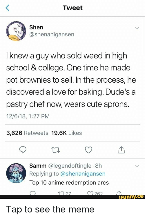 Anime, College, and Cute: Tweet  Shen  @shenanigansen  I knew a guy who sold weed in high  school & college. One time he made  pot brownies to sell. In the process, he  discovered a love for baking. Dude's a  pastry chef now, wears cute aprons.  12/6/18, 1:27 PM  3,626 Retweets 19.6K Likes  Samm @legendoftingle.8h  Replying to @shenanigansen  Top 10 anime redemption arcs  27  n762  ifunny.ce Tap to see the meme
