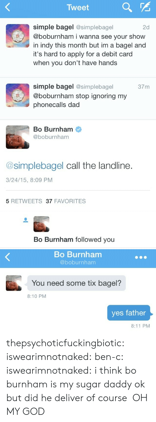 Dad, God, and Oh My God: Tweet  simple bagel @simplebagel  @boburnham i wanna see your show  in indy this month but im a bagel and  it's hard to apply for a debit card  when you don't have hands  2d  simple bagel @simplebagel  @boburnham stop ignoring my  phonecalls dad  37m  Bo Burnham  @boburnham  @simplebagel call the landline.  3/24/15, 8:09 PM  5 RETWEETS37 FAVORITES   Bo Burnham followed you   Bo Burnham  @boburnham  You need some tix bagel?  8:10 PM  yes father  8:11 PM thepsychoticfuckingbiotic:  iswearimnotnaked:  ben-c:  iswearimnotnaked:  i think bo burnham is my sugar daddy  ok but did he deliver   of course   OH MY GOD