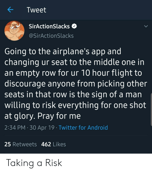 Android, Twitter, and Flight: Tweet  SirActionSlacks  @SirActionSlacks  Going to the airplane's app and  changing ur seat to the middle one in  an empty row for ur 10 hour flight to  discourage anyone from picking other  seats in that row is the sign of a man  willing to risk everything for one shot  at glory. Pray for me  2:34 PM 30 Apr 19 Twitter for Android  25 Retweets 462 Likes Taking a Risk