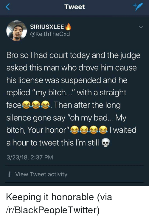 "Bad, Bitch, and Blackpeopletwitter: Tweet  SIRIUSXLEE  @KeithTheGxd  Bro so l had court today and the judge  asked this man who drove him cause  his license was suspended and he  replied ""my bitch..."" with a straight  face  silence gone say ""oh my bad... My  bitch, Your honor""  a hour to tweet this I'm still  3/23/18, 2:37 PM  li View Tweet activity  Then after the long  I waited Keeping it honorable (via /r/BlackPeopleTwitter)"