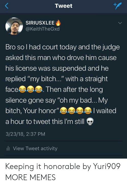 """honorable: Tweet  SIRIUSXLEE  @KeithTheGxd  Bro so l had court today and the judge  asked this man who drove him cause  his license was suspended and he  replied """"my bitch..."""" with a straight  face  silence gone say """"oh my bad... My  bitch, Your honor""""  a hour to tweet this I'm still  3/23/18, 2:37 PM  li View Tweet activity  Then after the long  I waited Keeping it honorable by Yuri909 MORE MEMES"""