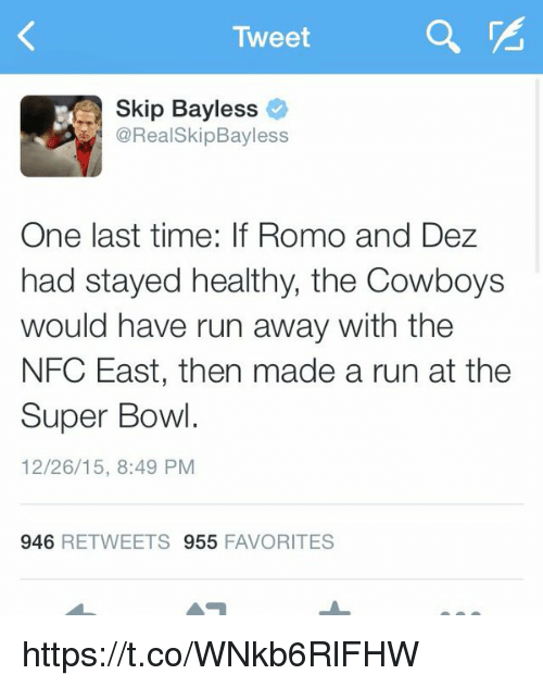 Memes, Skip Bayless, and 🤖: Tweet  Skip Bayless  CoRealSkipBayless  One last time: If Romo and Dez  had stayed healthy, the Cowboys  would have run away with the  NFC East, then made a run at the  Super Bowl  12/26/15, 8:49 PM  946  RETWEETS 955  FAVORITES https://t.co/WNkb6RlFHW