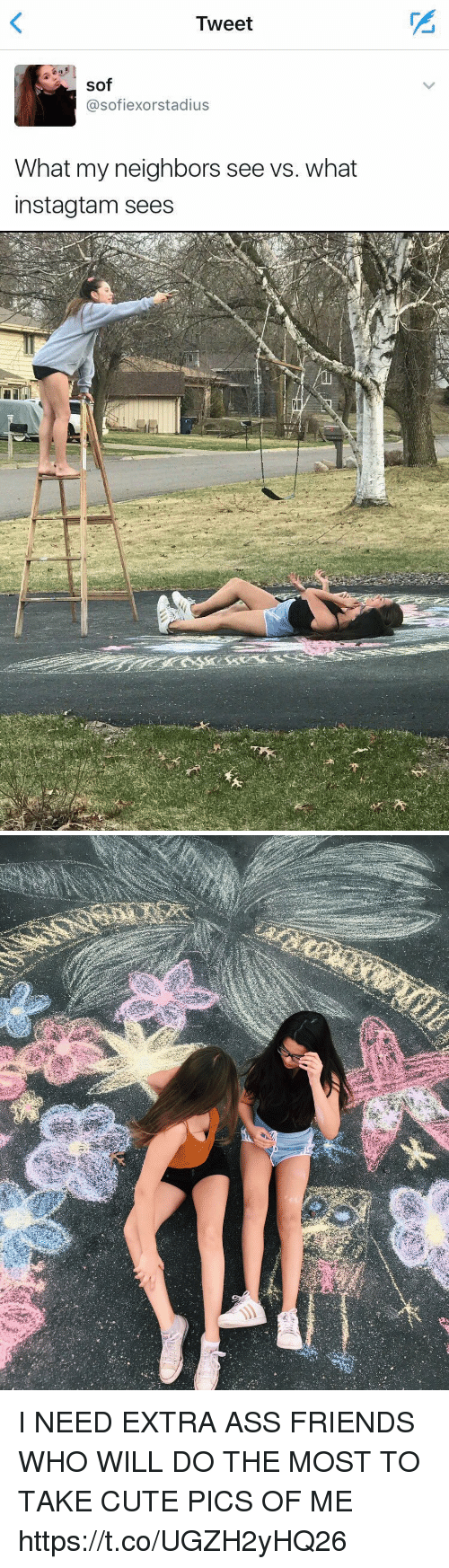Ass, Cute, and Friends: Tweet  sof  asofiexorstadius  What my neighbors see vs. what  instagtam sees I NEED EXTRA ASS FRIENDS WHO WILL DO THE MOST TO TAKE CUTE PICS OF ME https://t.co/UGZH2yHQ26