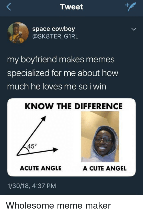 Cute, Meme, and Memes: Tweet  space cowboy  @SK8TER_G1RL  my boyfriend makes memes  specialized for me about how  much he loves me so i win  KNOW THE DIFFERENCE  45°  ACUTE ANGLE  A CUTE ANGEL  1/30/18, 4:37 PM Wholesome meme maker