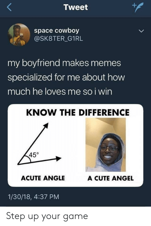 step up: Tweet  space cowboy  @SK8TER_G1RL  my boyfriend makes memes  specialized for me about how  much he loves me so i wirn  KNOW THE DIFFERENCE  45°  ACUTE ANGLE  A CUTE ANGEL  1/30/18, 4:37 PM Step up your game