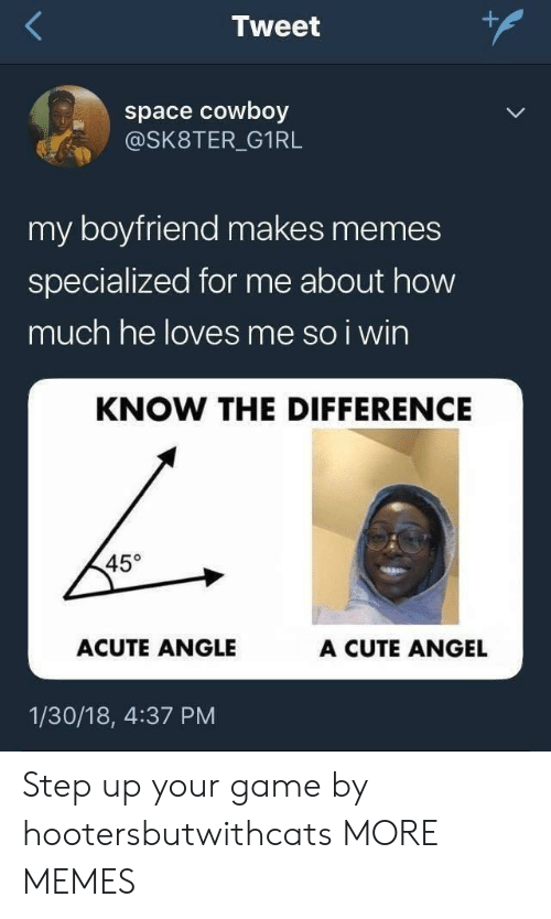 step up: Tweet  space cowboy  @SK8TER_G1RL  my boyfriend makes memes  specialized for me about how  much he loves me so i wirn  KNOW THE DIFFERENCE  45°  ACUTE ANGLE  A CUTE ANGEL  1/30/18, 4:37 PM Step up your game by hootersbutwithcats MORE MEMES
