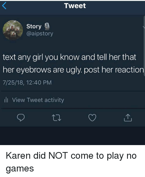 No Games: Tweet  Story  @aipstory  text any girl you know and tell her that  her eyebrows are ugly. post her reaction  7/25/18, 12:40 PM  ll View Tweet activity Karen did NOT come to play no games