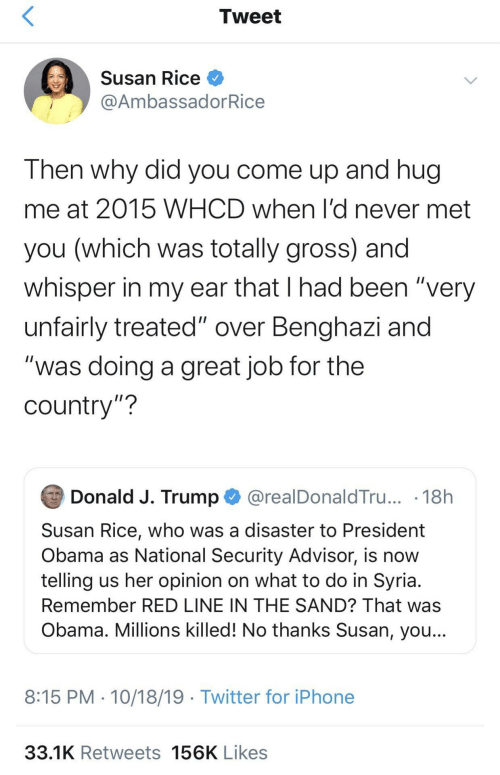 "Obama: Tweet  Susan Rice O  @AmbassadorRice  Then why did you come up and hug  me at 2015 WHCD when l'd never met  you (which was totally gross) and  whisper in my ear that I had been ""very  unfairly treated"" over Benghazi and  ""was doing a great job for the  country""?  Donald J. Trump O @realDonaldTru... · 18h  Susan Rice, who was a disaster to President  Obama as National Security Advisor, is now  telling us her opinion on what to do in Syria.  Remember RED LINE IN THE SAND? That was  Obama. Millions killed! No thanks Susan, you...  8:15 PM · 10/18/19 · Twitter for iPhone  33.1K Retweets 156K Likes"