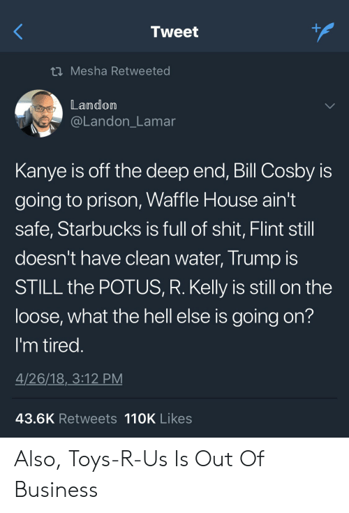 Waffle House: Tweet  t Mesha Retweeted  Landom  @Landon_Lamar  Kanye is off the deep end, Bill Cosby is  going to prison, Waffle House ain't  safe, Starbucks is full of shit, Flint still  doesn't have clean water, Trump IS  STILL the POTUS, R. Kelly is still on the  loose, what the hell else is going on?  I'm tired  4/26/18,3:12 PM  43.6K Retweets 110K Likes Also, Toys-R-Us Is Out Of Business