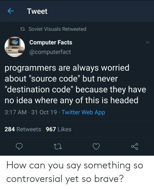 "Soviet: Tweet  t Soviet Visuals Retweeted  Computer Facts  @computerfact  programmers are always worried  about ""source code"" but never  ""destination code"" because they have  no idea where any of this is headed  11  3:17 AM 31 Oct 19 Twitter Web App  284 Retweets 967 Likes How can you say something so controversial yet so brave?"