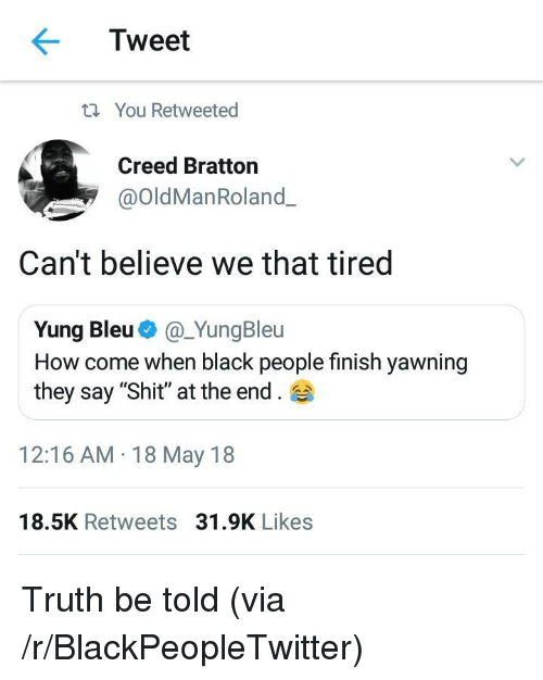 """truth be told: Tweet  t You Retweeted  Creed Bratton  @OldManRoland.  Can't believe we that tired  Yung Bleu@_YungBleu  How come when black people finish yawning  they say """"Shit"""" at the end.  12:16 AM 18 May 18  18.5K Retweets 31.9K Likes <p>Truth be told (via /r/BlackPeopleTwitter)</p>"""