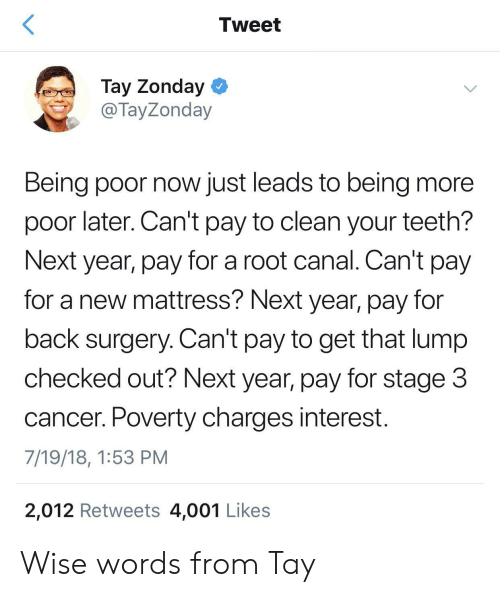 Checked Out: Tweet  Tay Zonday  @ TayZonday  Being poor now just leads to being more  poor later. Can't pay to clean your teeth?  Next year, pay for a root canal. Can't pay  for a new mattress? Next year, pay for  back surgery. Can't pay to get that lump  checked out? Next year, pay for stage 3  cancer. Poverty charges interest.  7/19/18, 1:53 PM  2,012 Retweets 4,001 Likes Wise words from Tay