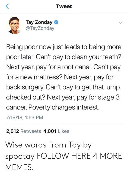 Checked Out: Tweet  Tay Zonday  @ TayZonday  Being poor now just leads to being more  poor later. Can't pay to clean your teeth?  Next year, pay for a root canal. Can't pay  for a new mattress? Next year, pay for  back surgery. Can't pay to get that lump  checked out? Next year, pay for stage 3  cancer. Poverty charges interest.  7/19/18, 1:53 PM  2,012 Retweets 4,001 Likes Wise words from Tay by spootay FOLLOW HERE 4 MORE MEMES.
