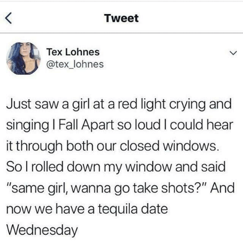 """Crying, Fall, and Saw: Tweet  Tex Lohnes  @tex_lohnes  Just saw a girl at a red light crying and  singing I Fall Apart so loud I could hear  it through both our closed windows.  So I rolled down my window and said  """"same girl, wanna go take shots?"""" And  now we have a tequila date  Wednesday"""