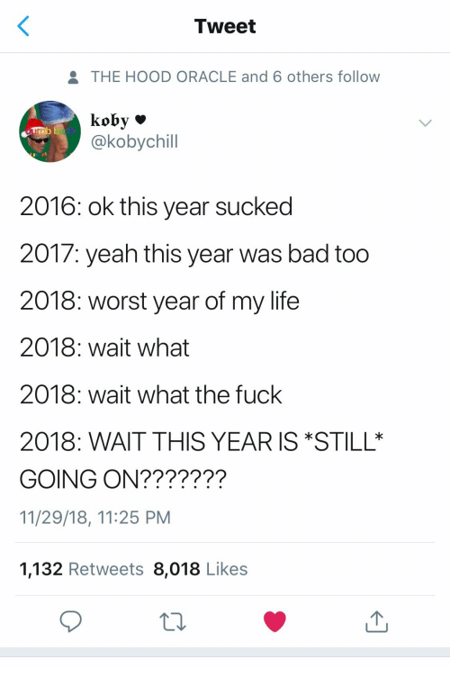 Bad, Life, and The Hood: Tweet  THE HOOD ORACLE and 6 others follow  @kobychil  2016: ok this year sucked  2017: yeah this year was bad too  2018: worst year of my life  2018: wait what  2018: wait what the fuck  2018: WAIT THIS YEAR ISSTILL  GOING ON???????  11/29/18, 11:25 PM  1,132 Retweets 8,018 Likes