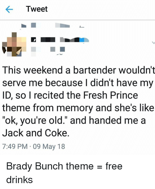 "Fresh, Funny, and Prince: Tweet  This weekend a bartender wouldn't  serve me because I didnt have my  ID, so I recited the Fresh Prince  theme from memory and she's like  ""ok, you're old."" and handed me a  Jack and Coke.  7:49 PM 09 May 18 Brady Bunch theme = free drinks"