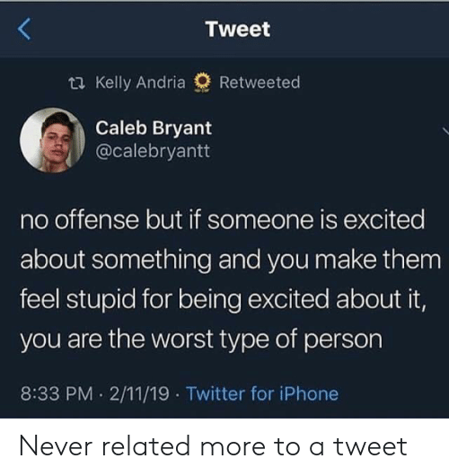 Iphone, The Worst, and Twitter: Tweet  ti Kelly Andria  Retweeted  Caleb Bryant  @calebryantt  no offense but if someone is excited  about something and you make them  feel stupid for being excited about it,  you are the worst type of person  8:33 PM 2/11/19 Twitter for iPhone Never related more to a tweet