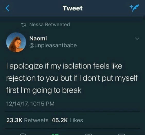 isolation: Tweet  ti Nessa Retweeted  Naomi  @unpleasantbabe  I apologize if my isolation feels like  rejection to you but if I don't put myself  first I'm going to break  12/14/17, 10:15 PM  23.3K Retweets 45.2K Likes