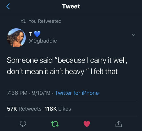 """Iphone, Twitter, and Mean: Tweet  tiYou Retweeted  @Ogbaddie  Someone said """"because I carry it well,  don't mean it ain't heavy """" I felt that  7:36 PM 9/19/19 Twitter for iPhone  57K Retweets 118K Likes"""