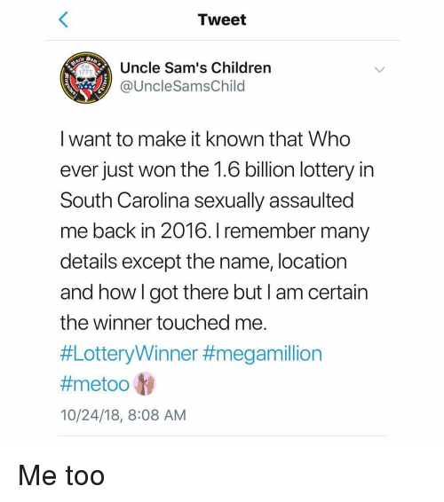 Children, Lottery, and Memes: Tweet  Uncle Sam's Children  1775  @UncleSamsChild  I want to make it known that Who  ever just won the 1.6 billion lottery in  South Carolina sexually assaulted  me back in 2016. I remember many  details except the name, location  and howlgot there but I am certain  the winner touched me  #LotteryWinner #megamillion  #metoo ly  10/24/18, 8:08 AM Me too