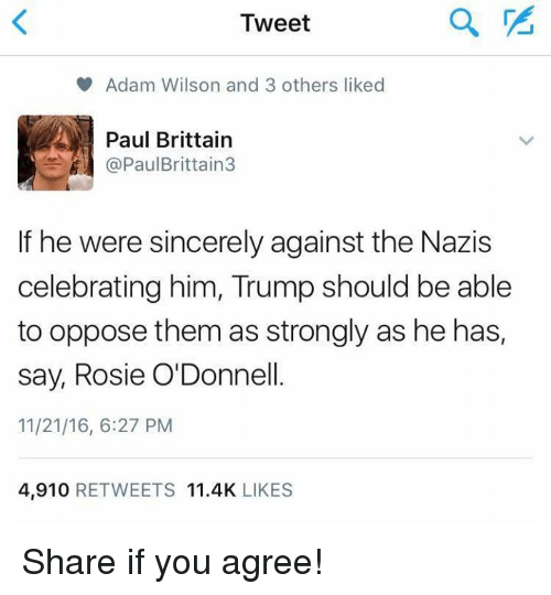 odonnell: Tweet  V Adam Wilson and 3 others liked  Paul Brittain  Paul Brittain  If he were sincerely against the Nazis  celebrating him, Trump should be able  to oppose them as strongly as he has,  say, Rosie O'Donnell.  11/21/16, 6:27 PM  4,910  RETWEETS 11.4K  LIKES Share if you agree!