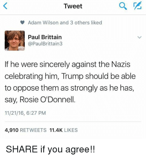 odonnell: Tweet  V Adam Wilson and 3 others liked  Paul Brittain  Paul Brittain  If he were sincerely against the Nazis  celebrating him, Trump should be able  to oppose them as strongly as he has,  say, Rosie O'Donnell.  11/21/16, 6:27 PM  4,910  RETWEETS 11.4K  LIKES SHARE if you agree!!