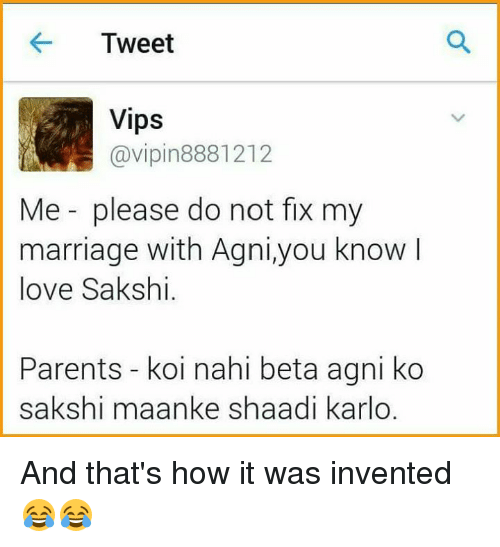 sakshi: Tweet  Vips  @vipin 8881212  Me please do not fix my  marriage with Agni,you know  love Sakshi.  Parents koi nahi beta agni ko  sakshi maanke shaadi karlo. And that's how it was invented😂😂
