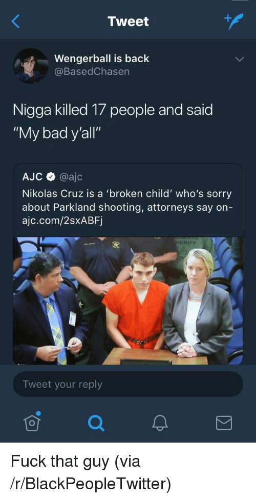 """attorneys: Tweet  Wengerball is back  @BasedChasen  Nigga killed 17 people and said  """"My bad y'all""""  AJC @ajc  Nikolas Cruz is a 'broken child' who's sorry  about Parkland shooting, attorneys say on-  ajc.com/2sxABF  ERIFF  Tweet your reply <p>Fuck that guy (via /r/BlackPeopleTwitter)</p>"""