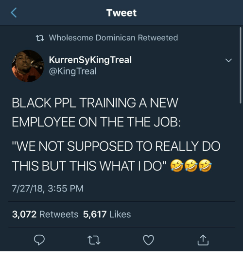 """Black, Wholesome, and Dominican: Tweet  Wholesome Dominican Retweeted  KurrenSyKing Treal  @King Treal  BLACK PPL TRAINING A NEW  EMPLOYEE ON THE THE JOB:  """"WE NOT SUPPOSED TO REALLY DO  THIS BUT THIS WHAT IDO""""  7/27/18, 3:55 PM  3,072 Retweets 5,617 Likes"""