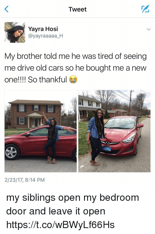 Drived: Tweet  Yayra Hosi  @yayraaaaa_H  My brother told me he was tired of seeing  me drive old cars so he bought me a new  one!!!! So thankful  2/23/17, 8:14 PM my siblings open my bedroom door and leave it open https://t.co/wBWyLf66Hs