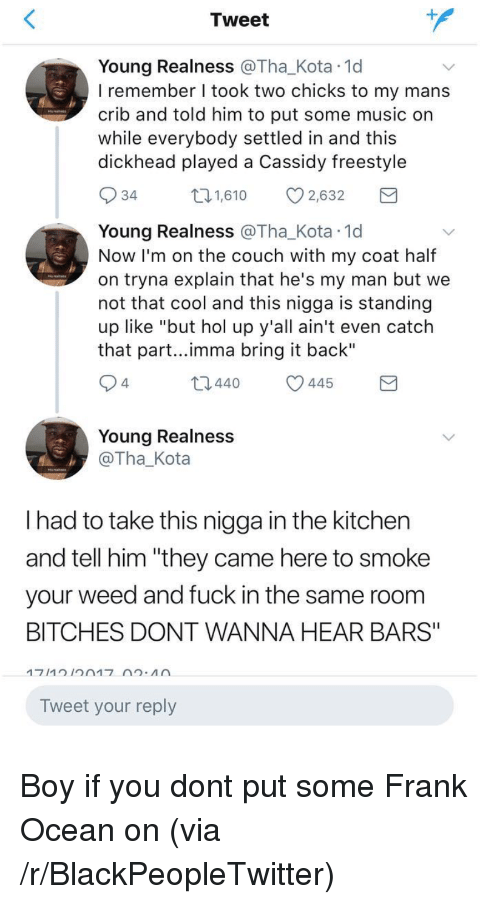 "realness: Tweet  Young Realness @Tha_Kota 1d  I remember I took two chicks to my mans  crib and told him to put some music on  while everybody settled in and this  dickhead played a Cassidy freestyle  34  1,610 2,632  Young Realness @Tha_Kota 1d  Now I'm on the couch with my coat half  on tryna explain that he's my man but we  not that cool and this nigga is standing  up like ""but hol up y'all ain't even catch  that part...imma bring it back""  4  t0440 445  Young Realness  @Tha_Kota  I had to take this nigga in the kitchen  and tell him ""they came here to smoke  your weed and fuck in the same room  BITCHES DONT WANNA HEAR BARS""  Tweet your reply <p>Boy if you dont put some Frank Ocean on (via /r/BlackPeopleTwitter)</p>"